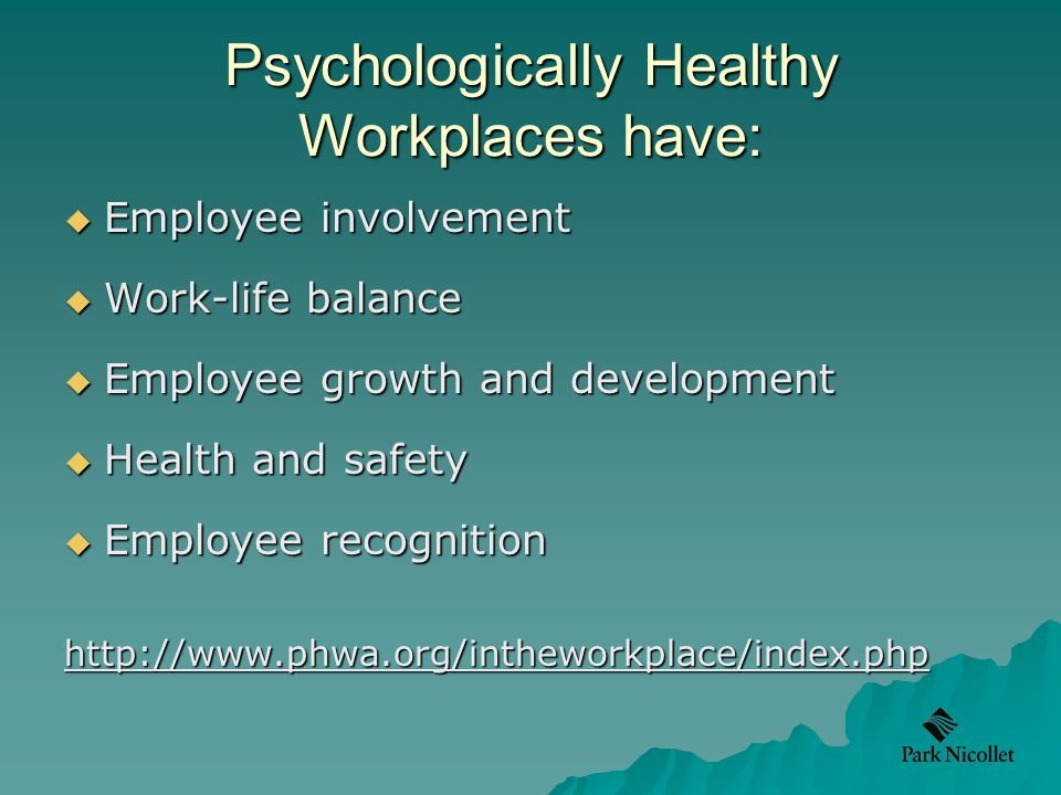 Psychologically Healthy Workplaces have:  Employee involvement  Work-life balance  Employee growth and development  Health and safety  Employee recognition http://www.phwa.org/intheworkplace/index.php