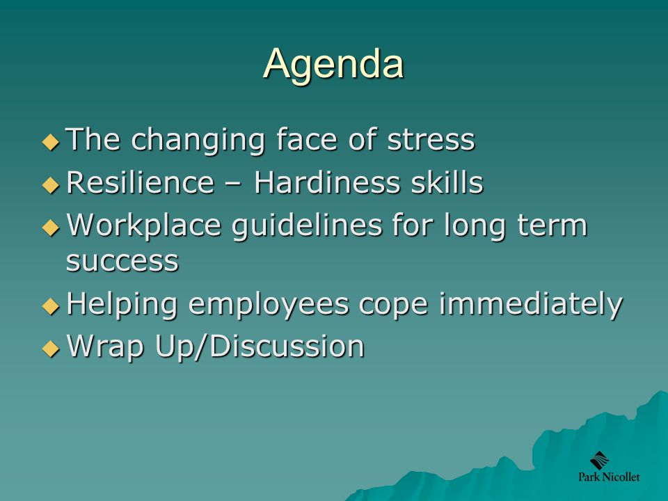 Agenda  The changing face of stress  Resilience – Hardiness skills  Workplace guidelines for long term success  Helping employees cope immediately