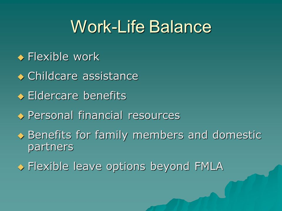 Work-Life Balance  Flexible work  Childcare assistance  Eldercare benefits  Personal financial resources  Benefits for family members and domestic partners  Flexible leave options beyond FMLA