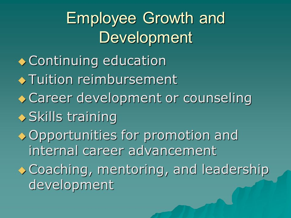 Employee Growth and Development  Continuing education  Tuition reimbursement  Career development or counseling  Skills training  Opportunities for promotion and internal career advancement  Coaching, mentoring, and leadership development