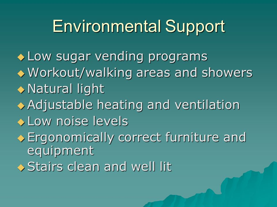 Environmental Support  Low sugar vending programs  Workout/walking areas and showers  Natural light  Adjustable heating and ventilation  Low noise levels  Ergonomically correct furniture and equipment  Stairs clean and well lit