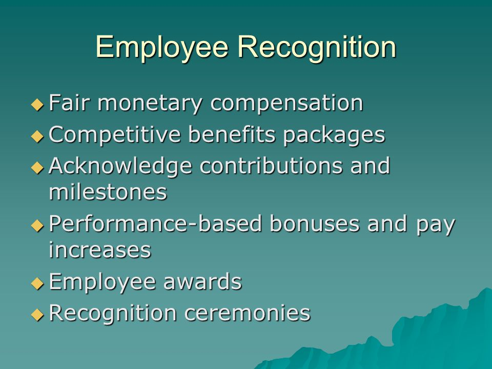 Employee Recognition  Fair monetary compensation  Competitive benefits packages  Acknowledge contributions and milestones  Performance-based bonuses and pay increases  Employee awards  Recognition ceremonies
