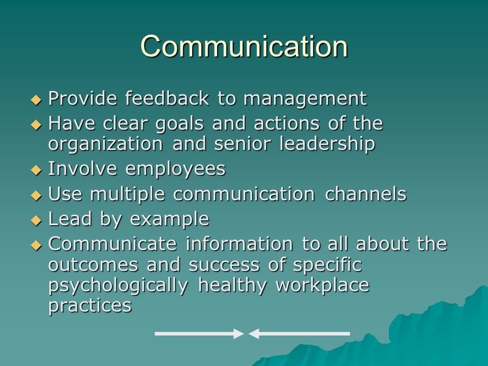 Communication  Provide feedback to management  Have clear goals and actions of the organization and senior leadership  Involve employees  Use multiple communication channels  Lead by example  Communicate information to all about the outcomes and success of specific psychologically healthy workplace practices