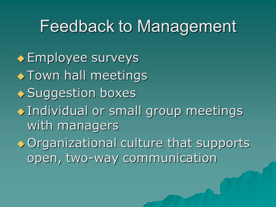 Feedback to Management  Employee surveys  Town hall meetings  Suggestion boxes  Individual or small group meetings with managers  Organizational