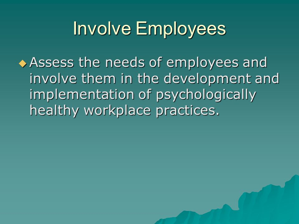Involve Employees  Assess the needs of employees and involve them in the development and implementation of psychologically healthy workplace practices.