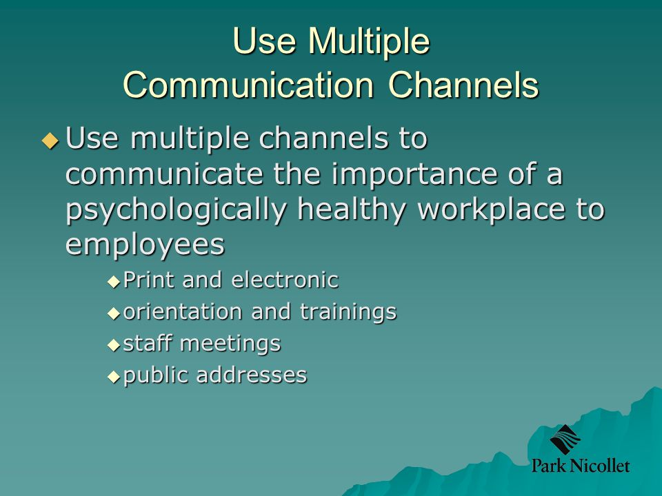 Use Multiple Communication Channels  Use multiple channels to communicate the importance of a psychologically healthy workplace to employees  Print and electronic  orientation and trainings  staff meetings  public addresses