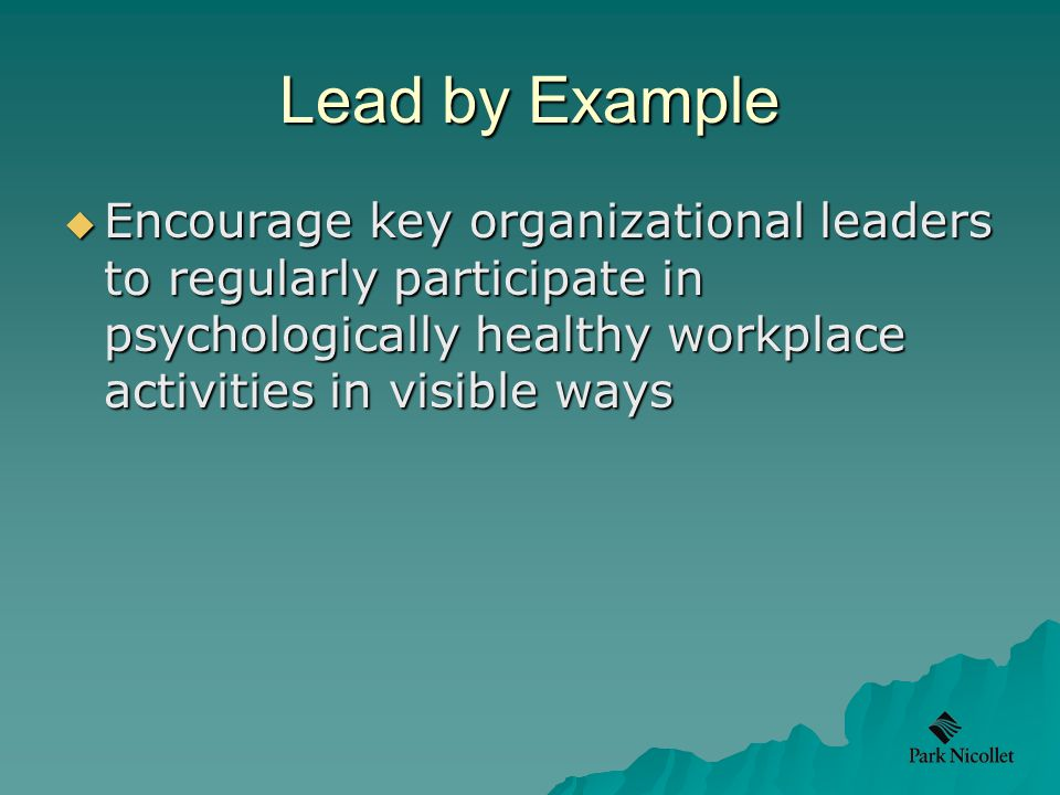 Lead by Example  Encourage key organizational leaders to regularly participate in psychologically healthy workplace activities in visible ways