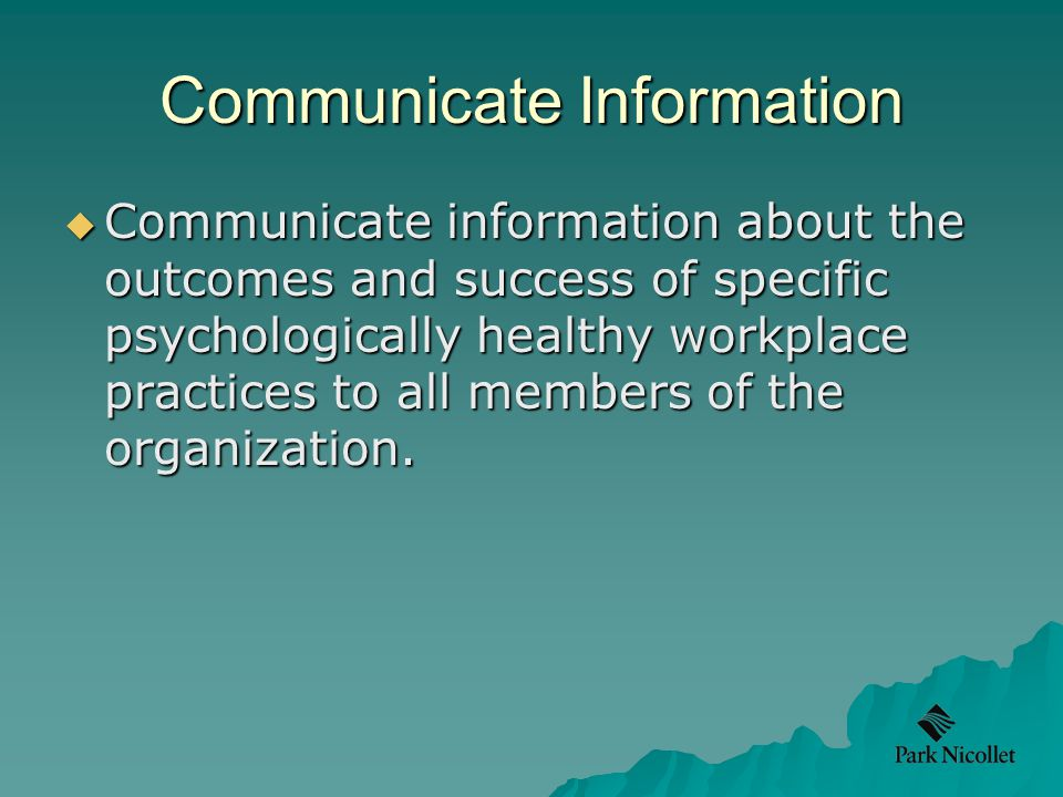 Communicate Information  Communicate information about the outcomes and success of specific psychologically healthy workplace practices to all members of the organization.
