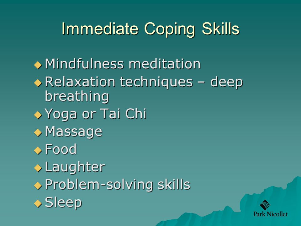 Immediate Coping Skills  Mindfulness meditation  Relaxation techniques – deep breathing  Yoga or Tai Chi  Massage  Food  Laughter  Problem-solving skills  Sleep