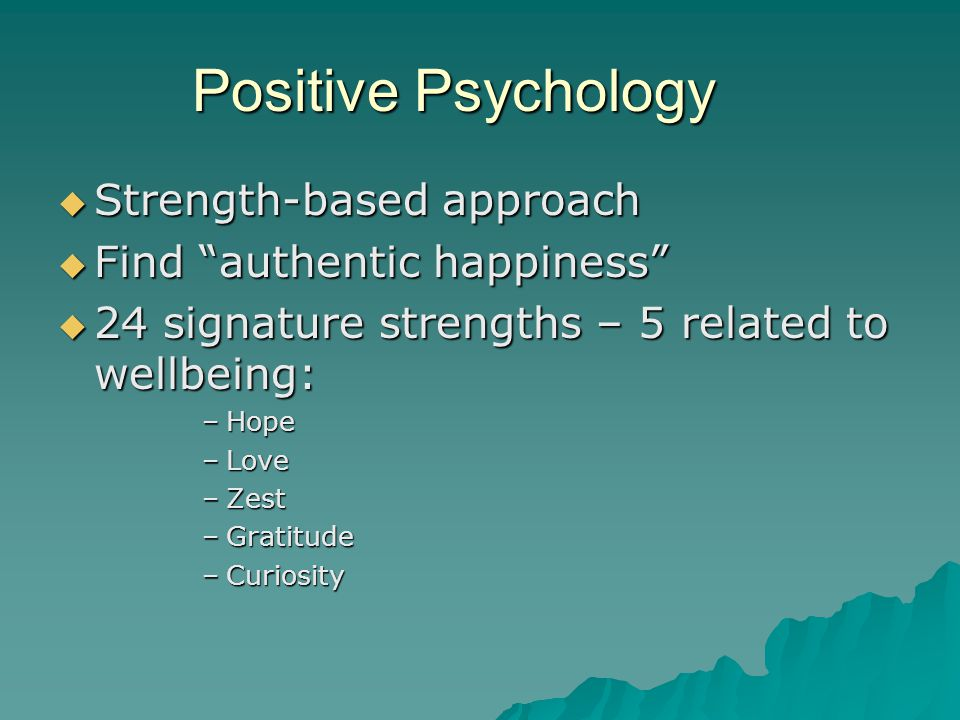 """Positive Psychology  Strength-based approach  Find """"authentic happiness""""  24 signature strengths – 5 related to wellbeing: –Hope –Love –Zest –Grati"""