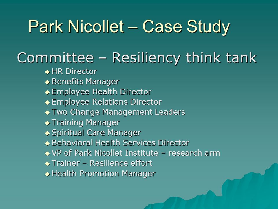 Park Nicollet – Case Study Committee – Resiliency think tank  HR Director  Benefits Manager  Employee Health Director  Employee Relations Director