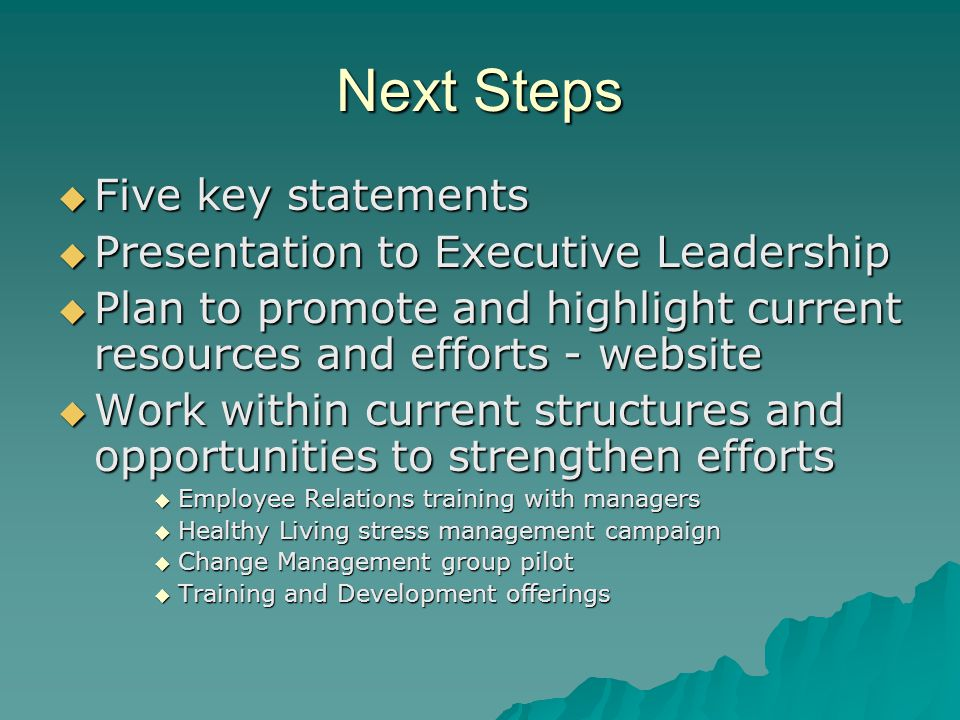 Next Steps  Five key statements  Presentation to Executive Leadership  Plan to promote and highlight current resources and efforts - website  Work within current structures and opportunities to strengthen efforts  Employee Relations training with managers  Healthy Living stress management campaign  Change Management group pilot  Training and Development offerings