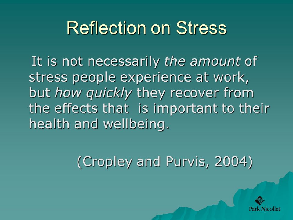 Reflection on Stress It is not necessarily the amount of stress people experience at work, but how quickly they recover from the effects that is important to their health and wellbeing.