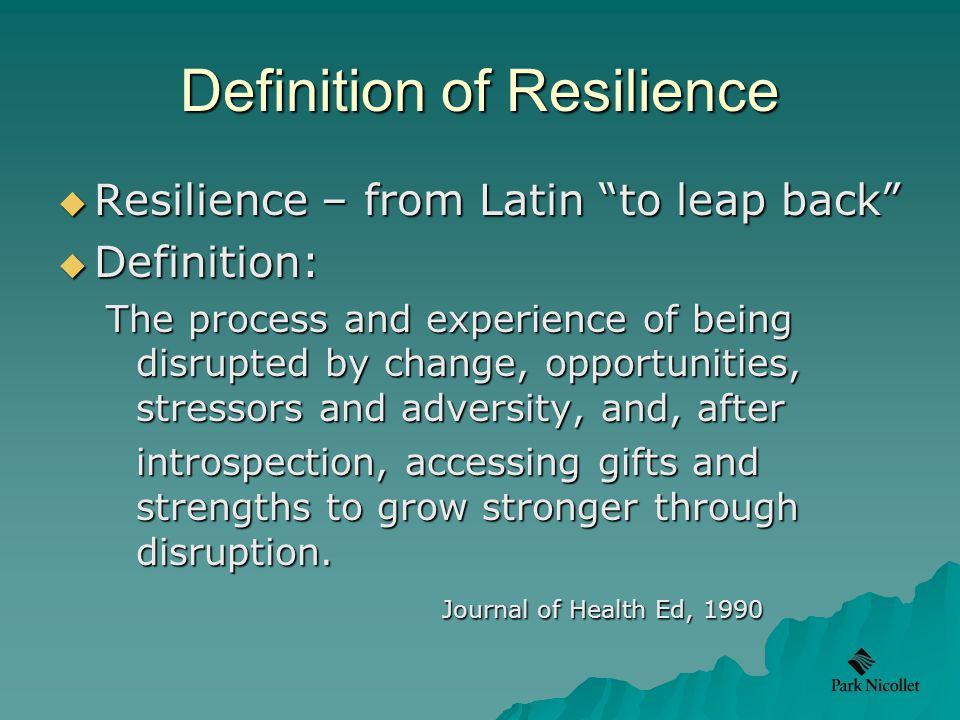 Definition of Resilience  Resilience – from Latin to leap back  Definition: The process and experience of being disrupted by change, opportunities, stressors and adversity, and, after introspection, accessing gifts and strengths to grow stronger through disruption.