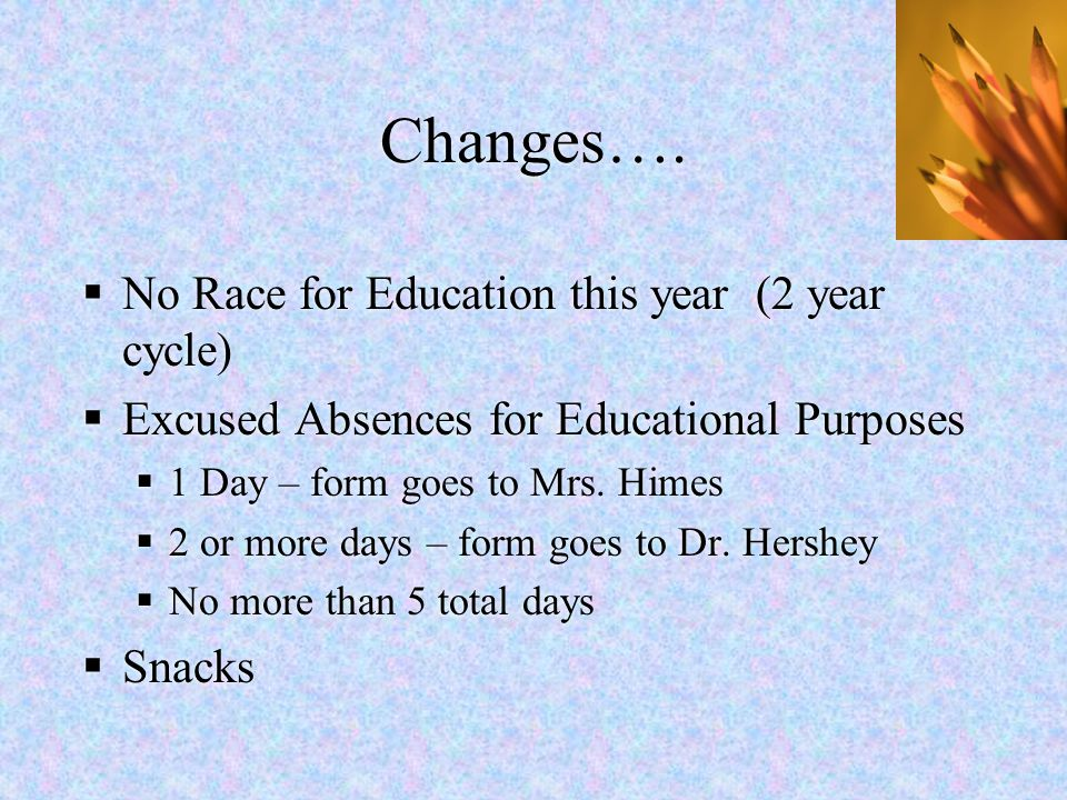 Changes….  No Race for Education this year (2 year cycle)  Excused Absences for Educational Purposes  1 Day – form goes to Mrs. Himes  2 or more d