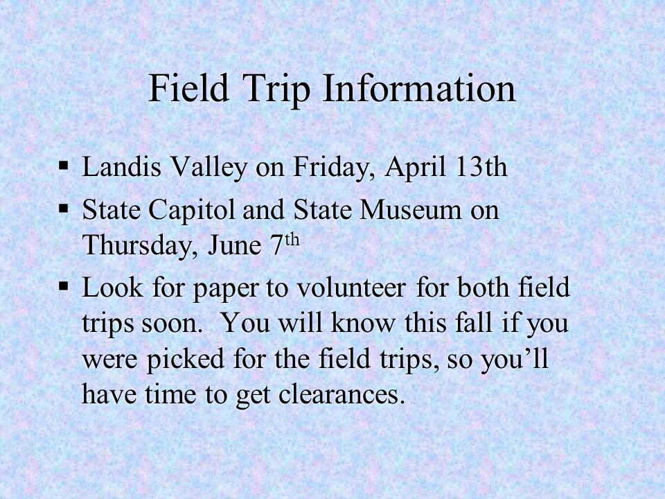 Field Trip Information  Landis Valley on Friday, April 13th  State Capitol and State Museum on Thursday, June 7 th  Look for paper to volunteer for
