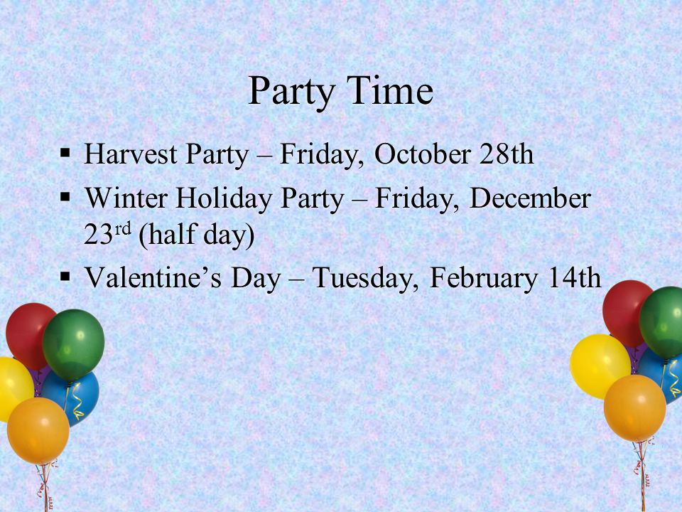 Party Time  Harvest Party – Friday, October 28th  Winter Holiday Party – Friday, December 23 rd (half day)  Valentine's Day – Tuesday, February 14t