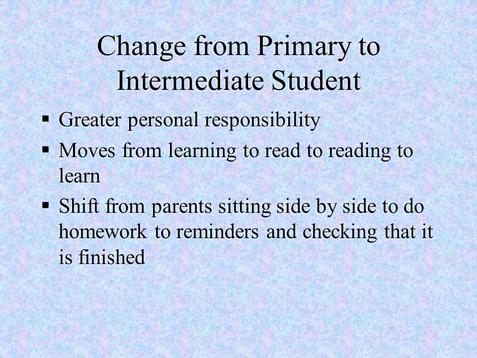 Change from Primary to Intermediate Student  Greater personal responsibility  Moves from learning to read to reading to learn  Shift from parents s