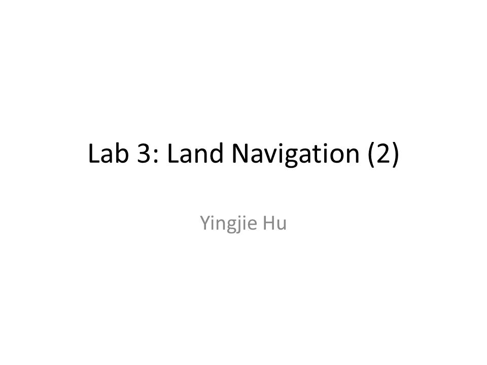 Lab 3: Land Navigation (2) Yingjie Hu