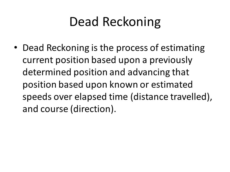 Dead Reckoning Dead Reckoning is the process of estimating current position based upon a previously determined position and advancing that position based upon known or estimated speeds over elapsed time (distance travelled), and course (direction).