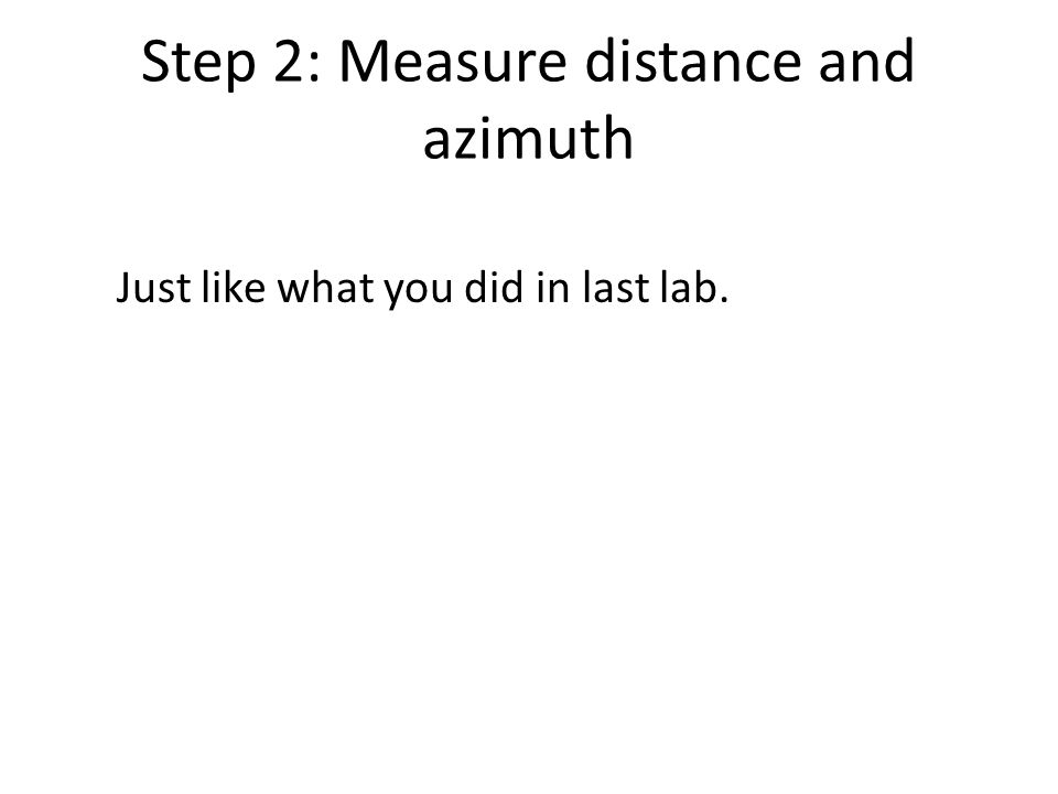 Step 2: Measure distance and azimuth Just like what you did in last lab.