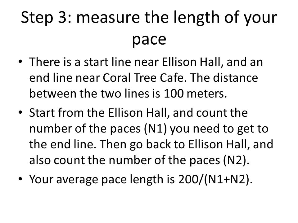 Step 3: measure the length of your pace There is a start line near Ellison Hall, and an end line near Coral Tree Cafe. The distance between the two li