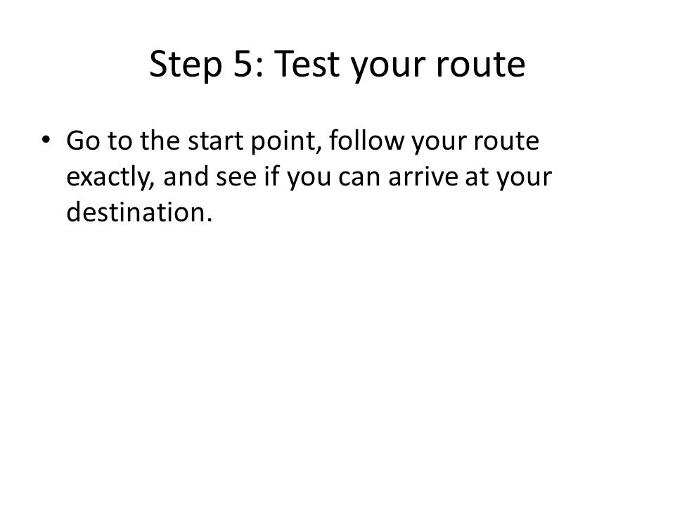 Step 5: Test your route Go to the start point, follow your route exactly, and see if you can arrive at your destination.