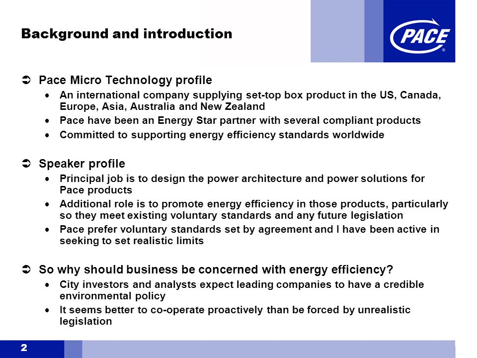 2 Background and introduction  Pace Micro Technology profile  An international company supplying set-top box product in the US, Canada, Europe, Asia, Australia and New Zealand  Pace have been an Energy Star partner with several compliant products  Committed to supporting energy efficiency standards worldwide  Speaker profile  Principal job is to design the power architecture and power solutions for Pace products  Additional role is to promote energy efficiency in those products, particularly so they meet existing voluntary standards and any future legislation  Pace prefer voluntary standards set by agreement and I have been active in seeking to set realistic limits  So why should business be concerned with energy efficiency.