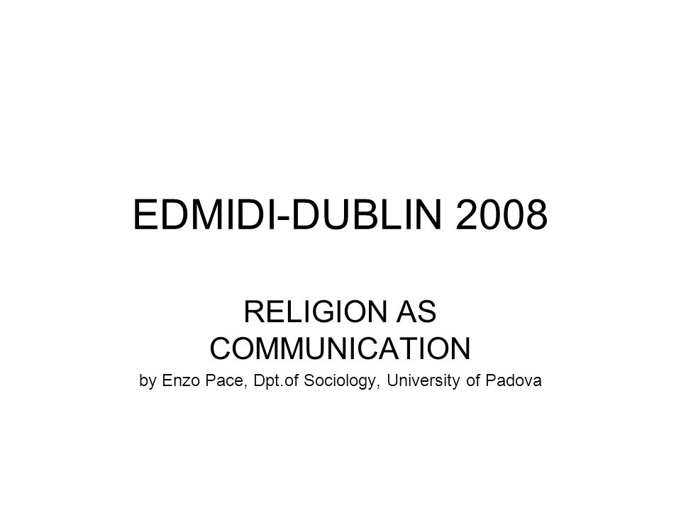 EDMIDI-DUBLIN 2008 RELIGION AS COMMUNICATION by Enzo Pace, Dpt.of Sociology, University of Padova