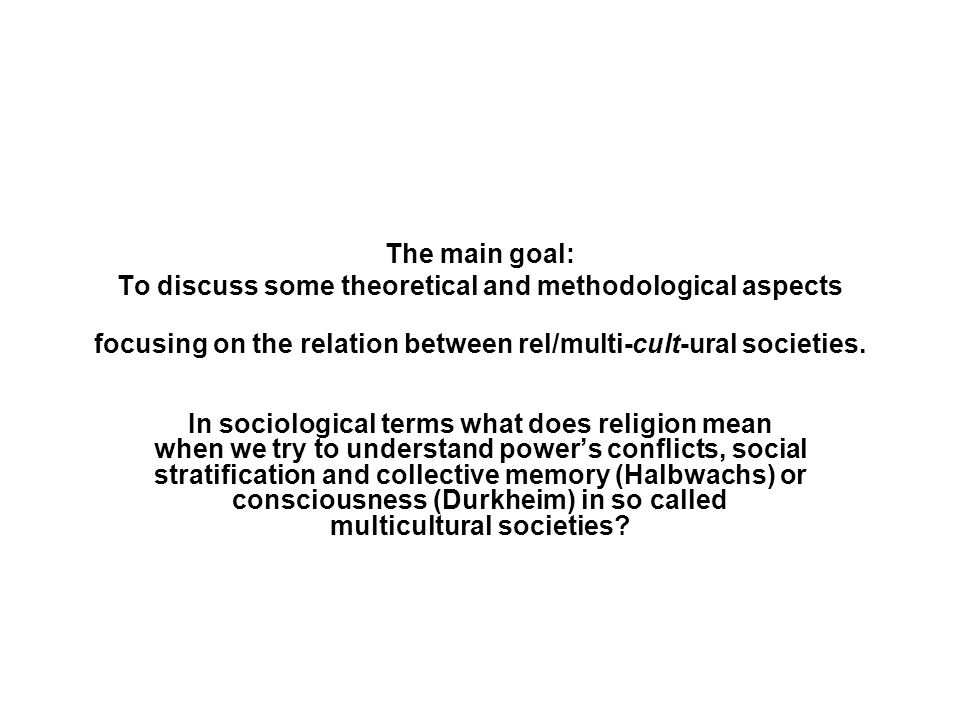 The main goal: To discuss some theoretical and methodological aspects focusing on the relation between rel/multi-cult-ural societies. In sociological
