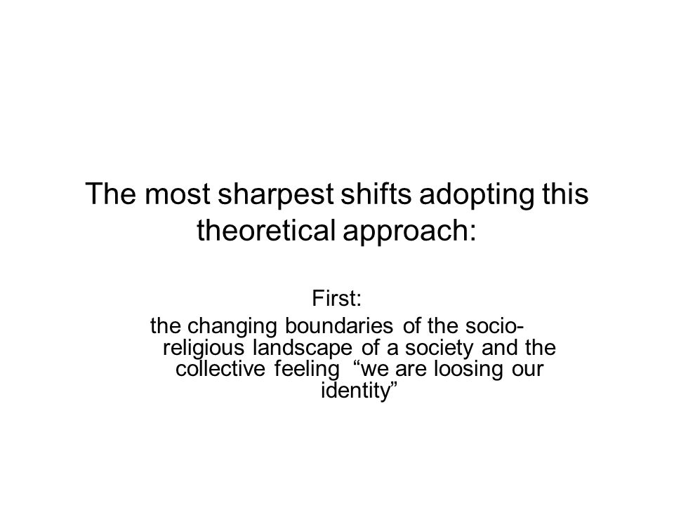 The most sharpest shifts adopting this theoretical approach: First: the changing boundaries of the socio- religious landscape of a society and the col