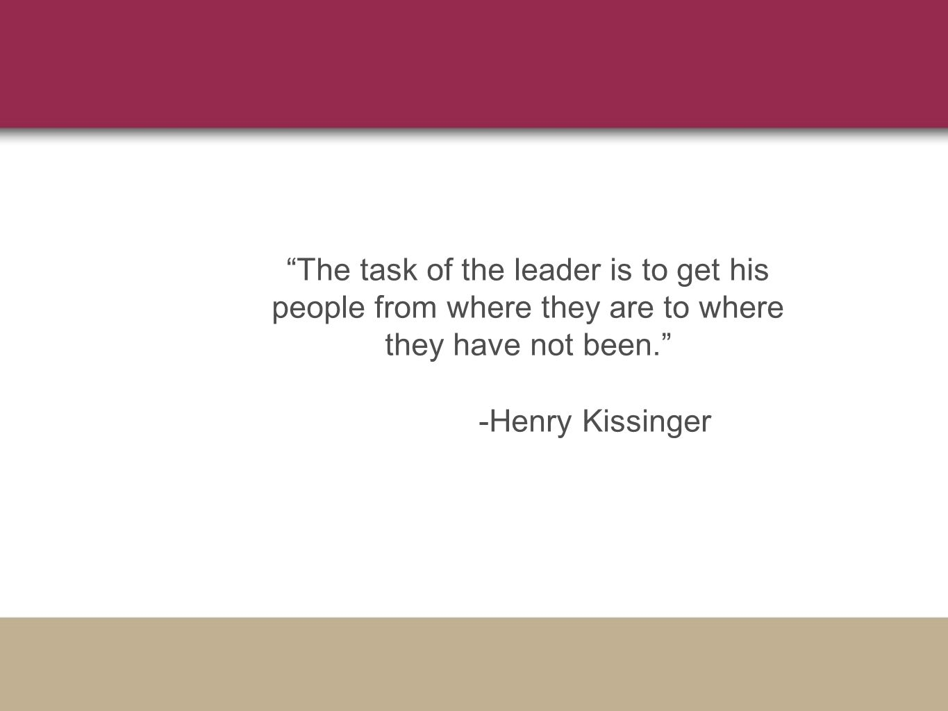 The task of the leader is to get his people from where they are to where they have not been. -Henry Kissinger