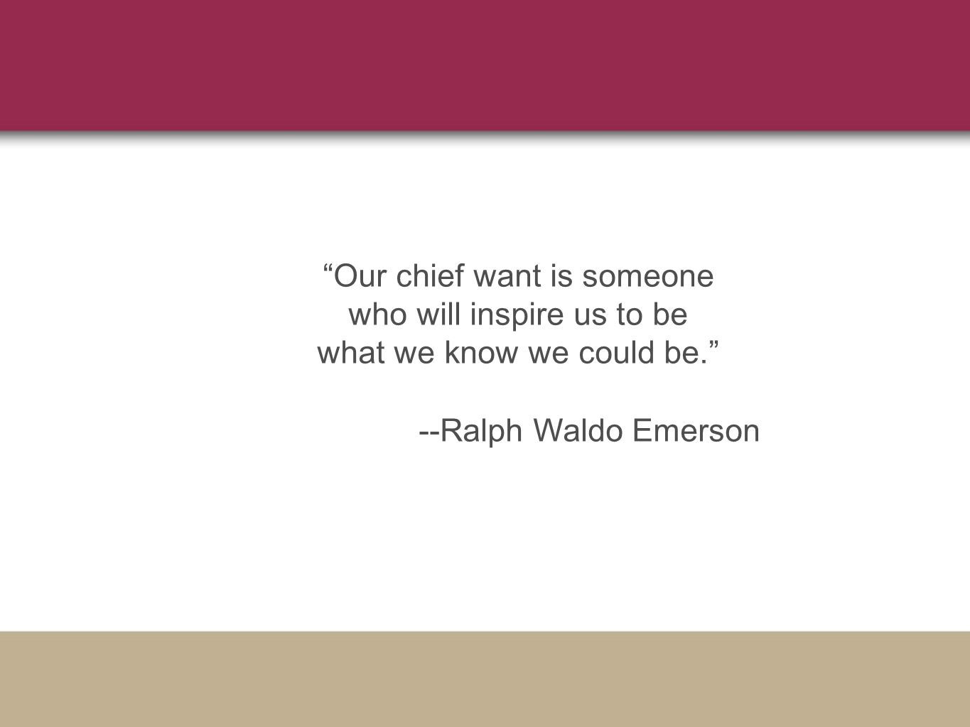 Our chief want is someone who will inspire us to be what we know we could be. --Ralph Waldo Emerson