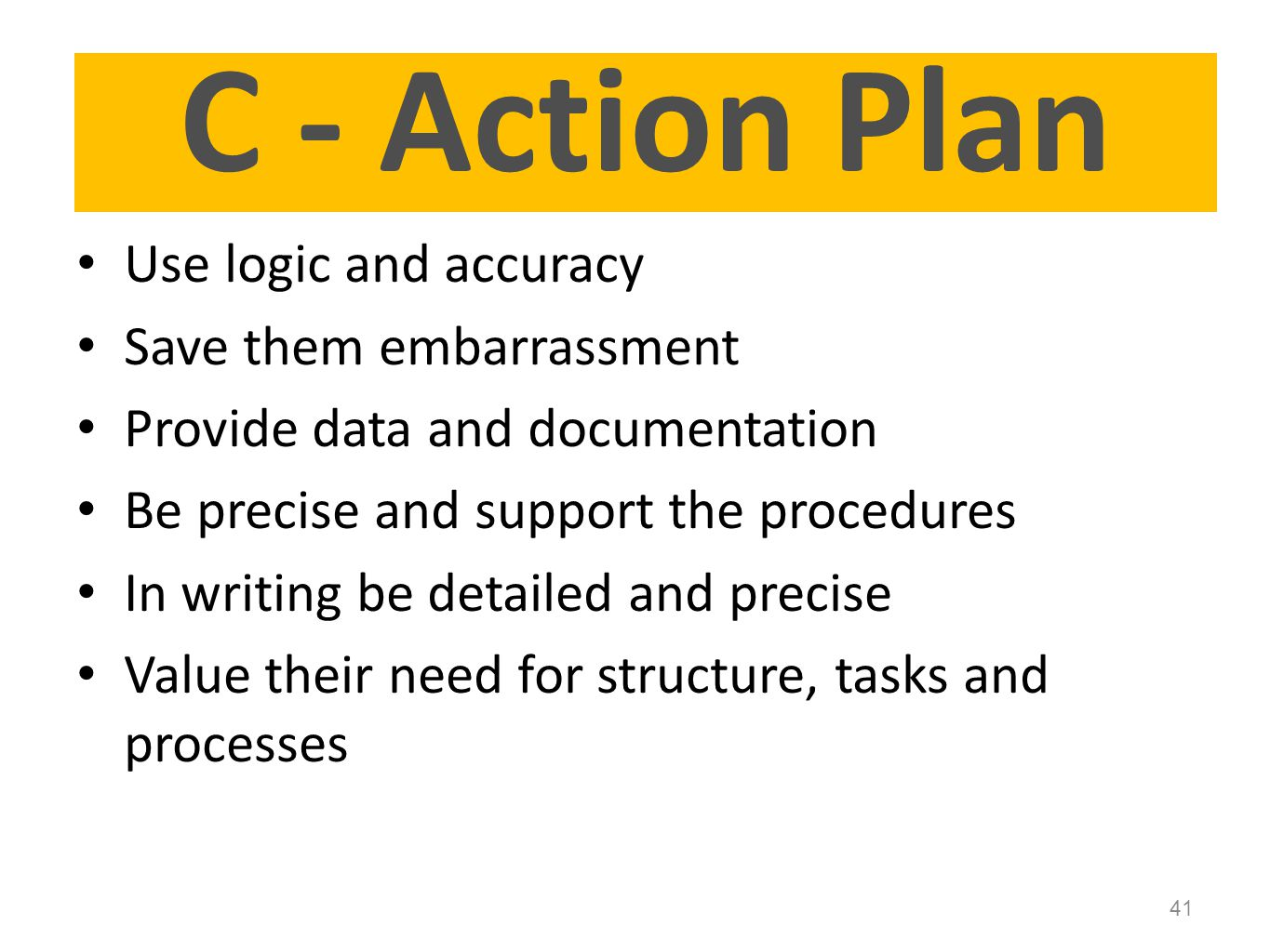 Use logic and accuracy Save them embarrassment Provide data and documentation Be precise and support the procedures In writing be detailed and precise Value their need for structure, tasks and processes 41 Page 23 C - Action Plan