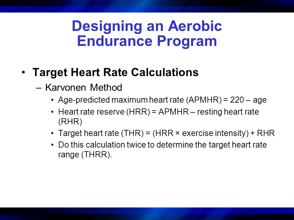 Designing an Aerobic Endurance Program Target Heart Rate Calculations –Karvonen Method Age-predicted maximum heart rate (APMHR) = 220 – age Heart rate