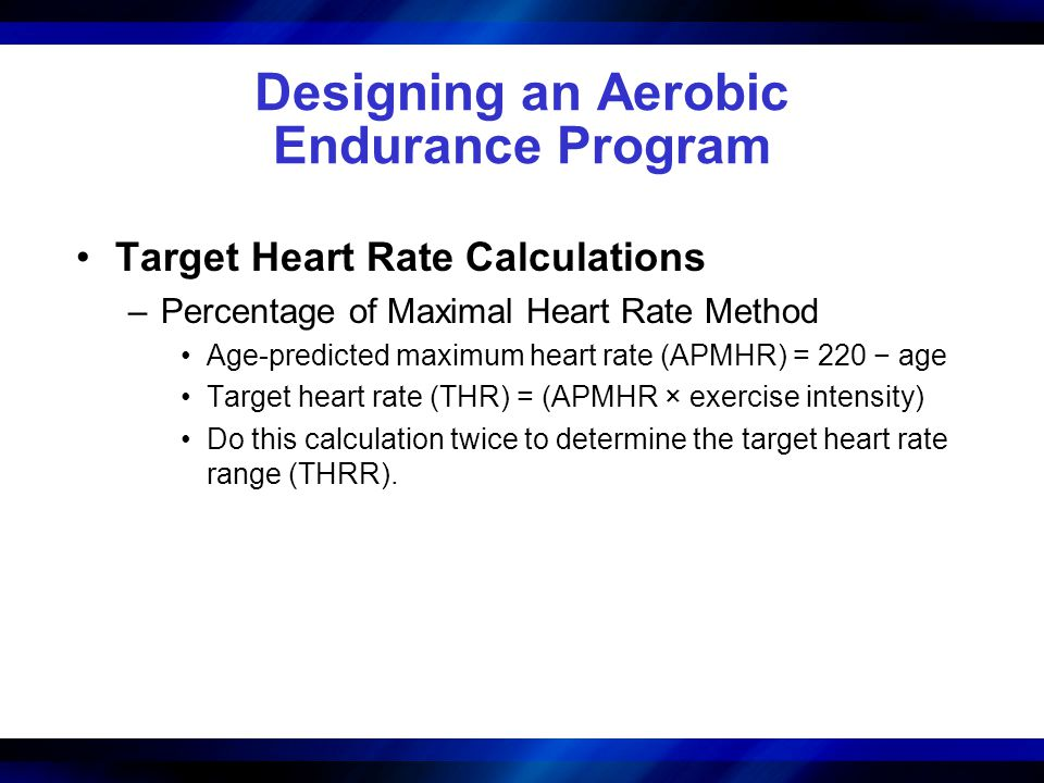 Designing an Aerobic Endurance Program Target Heart Rate Calculations –Percentage of Maximal Heart Rate Method Age-predicted maximum heart rate (APMHR