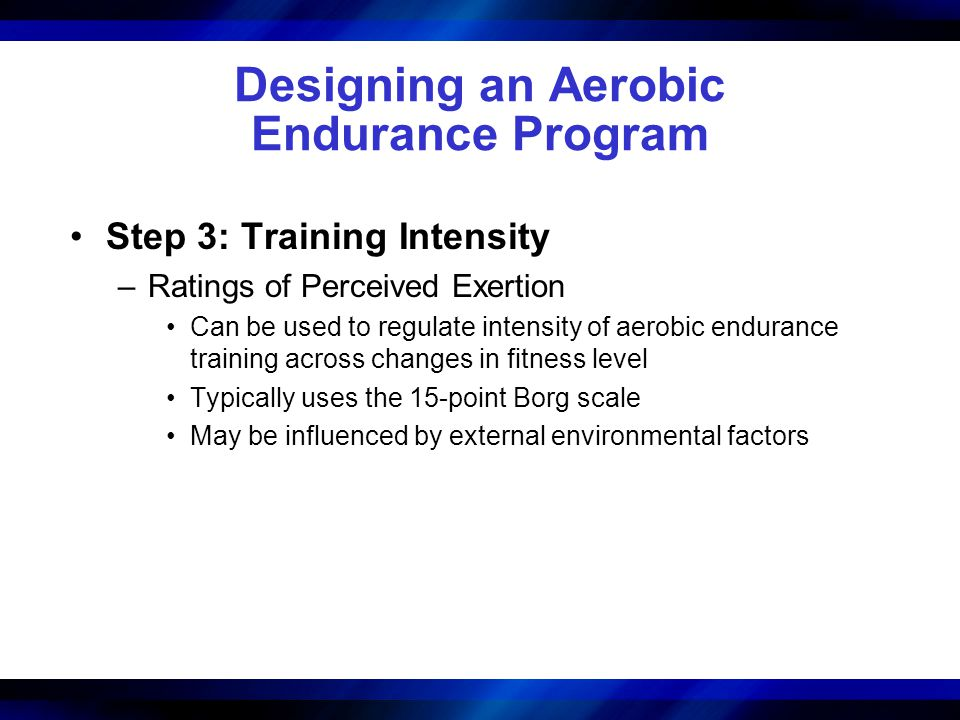 Designing an Aerobic Endurance Program Step 3: Training Intensity –Ratings of Perceived Exertion Can be used to regulate intensity of aerobic enduranc