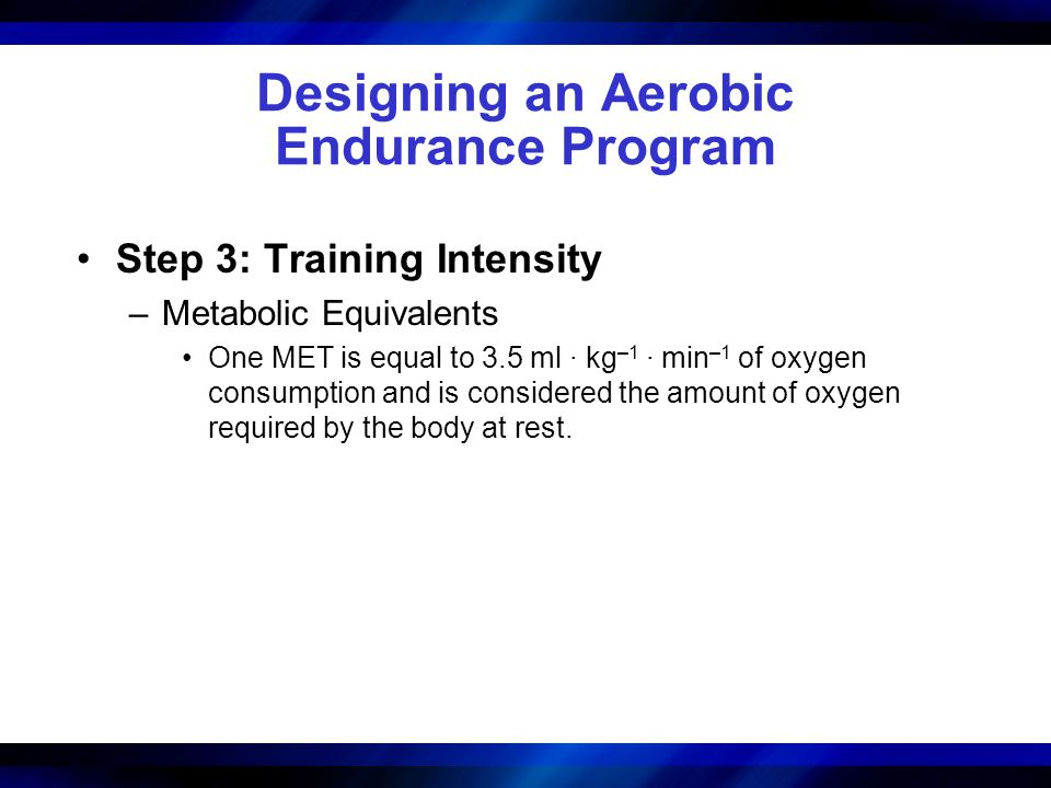 Designing an Aerobic Endurance Program Step 3: Training Intensity –Metabolic Equivalents One MET is equal to 3.5 ml · kg –1 · min –1 of oxygen consumption and is considered the amount of oxygen required by the body at rest.