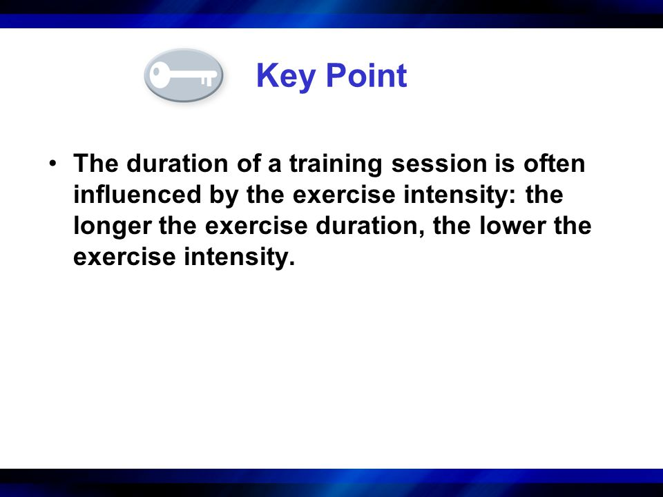 Key Point The duration of a training session is often influenced by the exercise intensity: the longer the exercise duration, the lower the exercise i