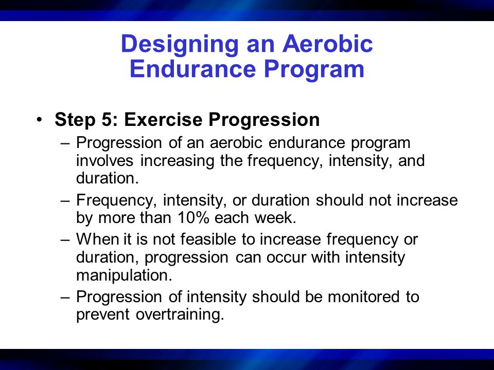 Designing an Aerobic Endurance Program Step 5: Exercise Progression –Progression of an aerobic endurance program involves increasing the frequency, intensity, and duration.