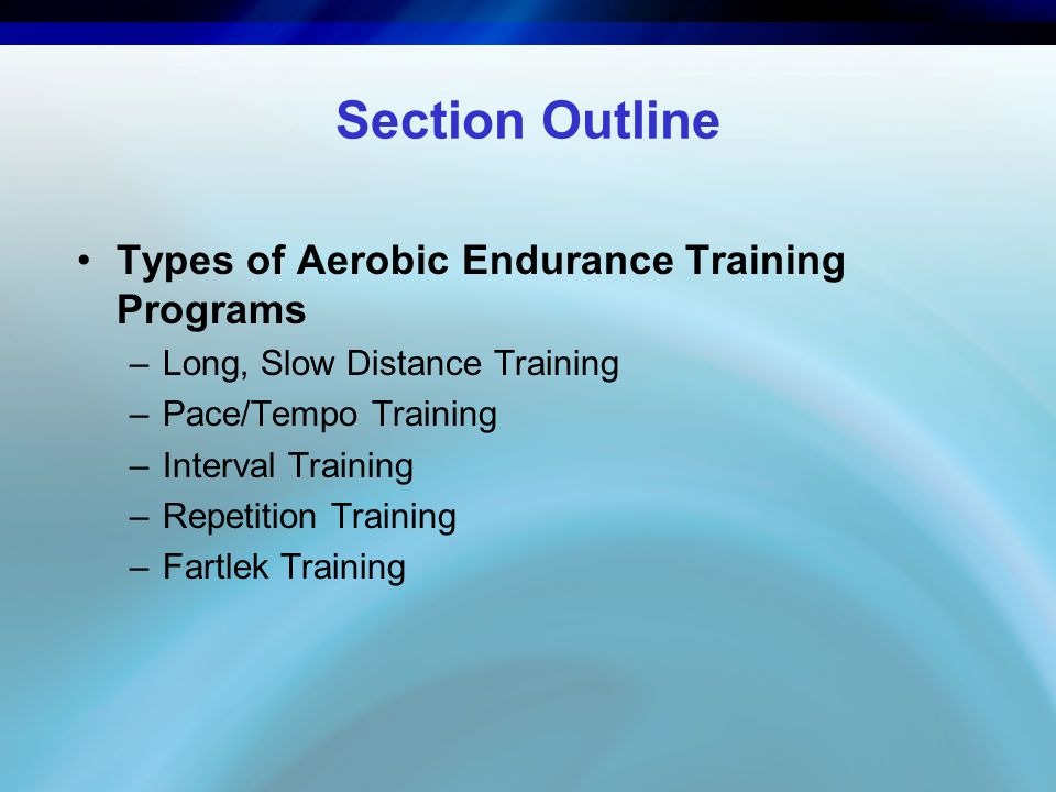 Section Outline Types of Aerobic Endurance Training Programs –Long, Slow Distance Training –Pace/Tempo Training –Interval Training –Repetition Training –Fartlek Training