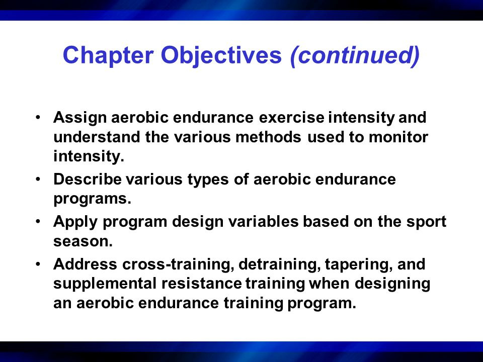 Chapter Objectives (continued) Assign aerobic endurance exercise intensity and understand the various methods used to monitor intensity. Describe vari