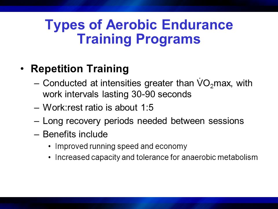 Types of Aerobic Endurance Training Programs Repetition Training –Conducted at intensities greater than VO 2 max, with work intervals lasting 30-90 seconds –Work:rest ratio is about 1:5 –Long recovery periods needed between sessions –Benefits include Improved running speed and economy Increased capacity and tolerance for anaerobic metabolism.