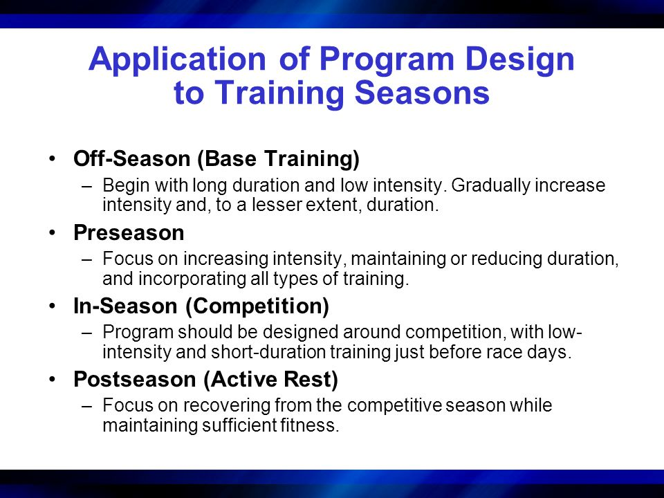 Application of Program Design to Training Seasons Off-Season (Base Training) –Begin with long duration and low intensity.