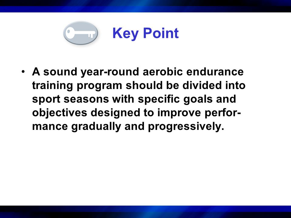 Key Point A sound year-round aerobic endurance training program should be divided into sport seasons with specific goals and objectives designed to im