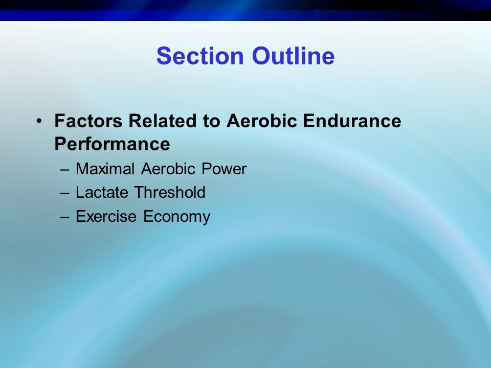 Section Outline Factors Related to Aerobic Endurance Performance –Maximal Aerobic Power –Lactate Threshold –Exercise Economy