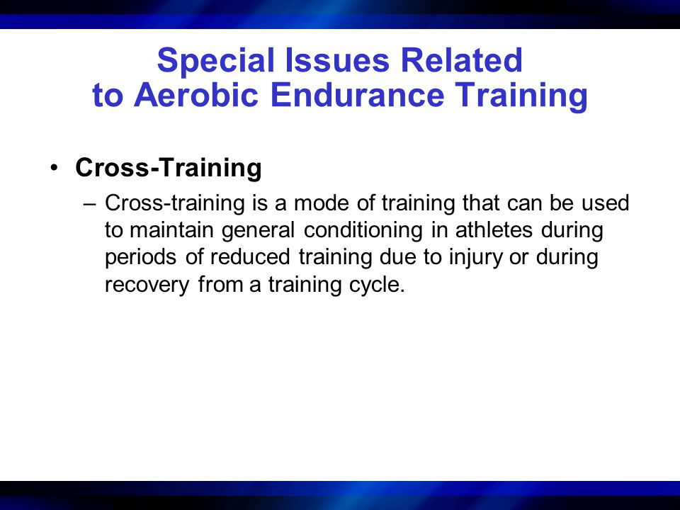 Special Issues Related to Aerobic Endurance Training Cross-Training –Cross-training is a mode of training that can be used to maintain general conditi