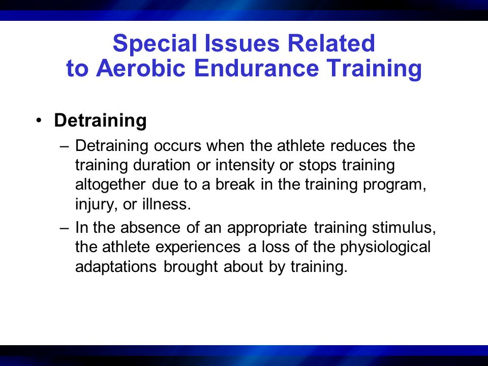 Special Issues Related to Aerobic Endurance Training Detraining –Detraining occurs when the athlete reduces the training duration or intensity or stops training altogether due to a break in the training program, injury, or illness.
