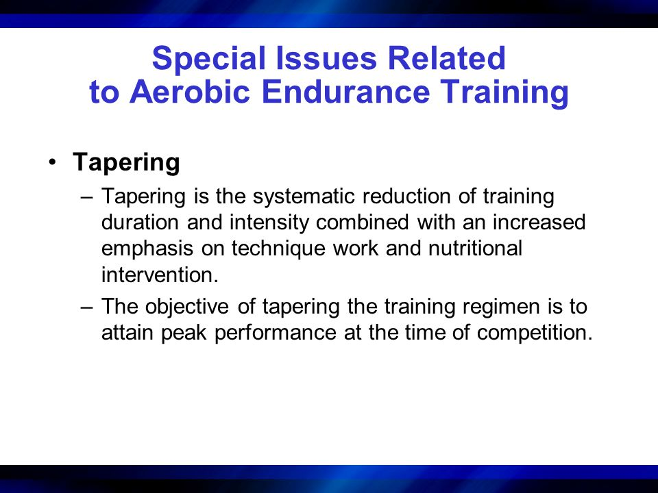 Special Issues Related to Aerobic Endurance Training Tapering –Tapering is the systematic reduction of training duration and intensity combined with an increased emphasis on technique work and nutritional intervention.