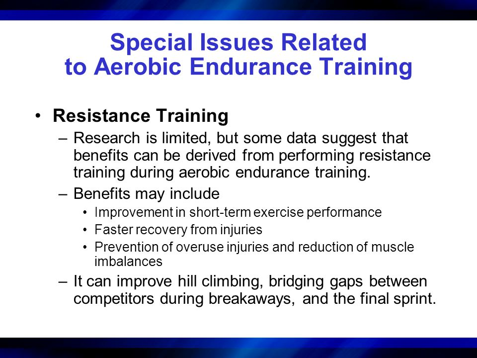 Special Issues Related to Aerobic Endurance Training Resistance Training –Research is limited, but some data suggest that benefits can be derived from